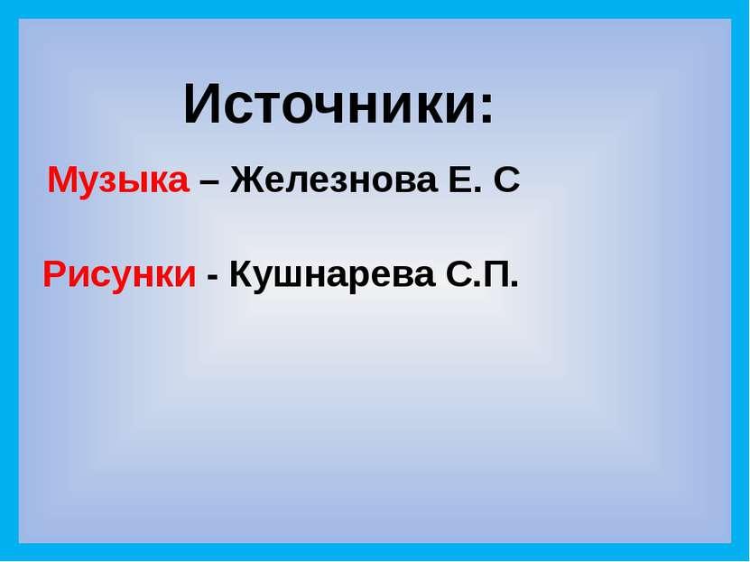 Источники: Рисунки - Кушнарева С.П. Музыка – Железнова Е. С