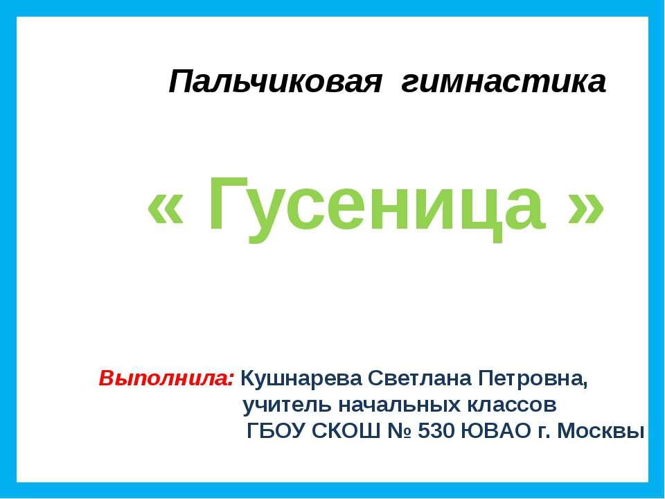Пальчиковая гимнастика « Гусеница » Выполнила: Кушнарева Светлана Петровна, у...