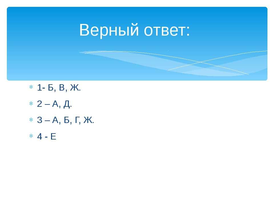 1- Б, В, Ж. 2 – А, Д. 3 – А, Б, Г, Ж. 4 - Е Верный ответ: