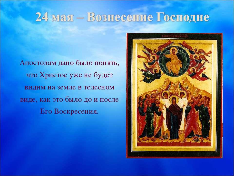 Апостолам дано было понять, что Христос уже не будет видим на земле в телесно...
