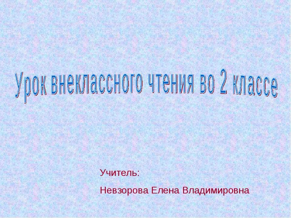 Учитель: Невзорова Елена Владимировна