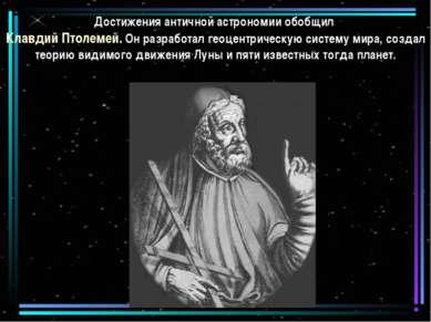 Достижения античной астрономии обобщил Клавдий Птолемей. Он разработал геоцен...