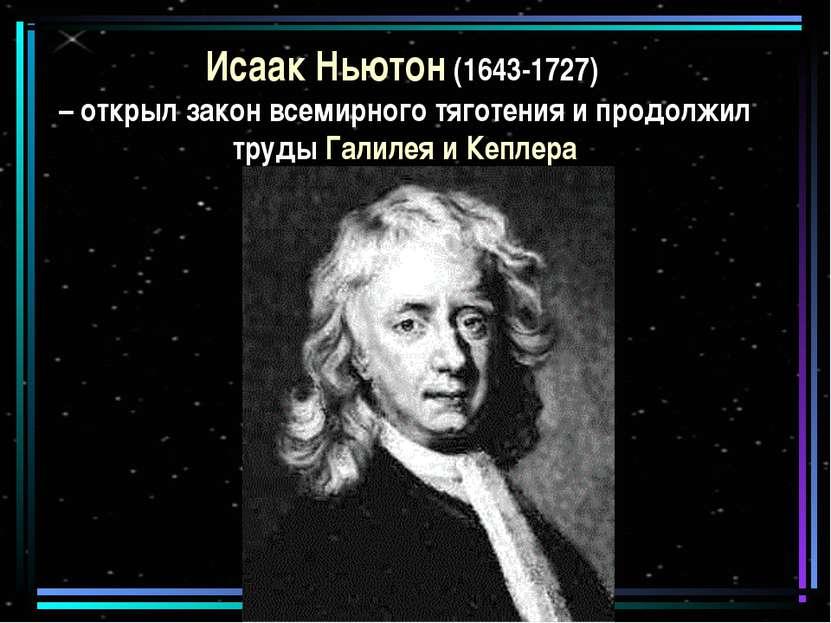 Исаак Ньютон (1643-1727) – открыл закон всемирного тяготения и продолжил труд...