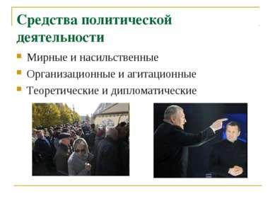 Средства политической деятельности Мирные и насильственные Организационные и ...