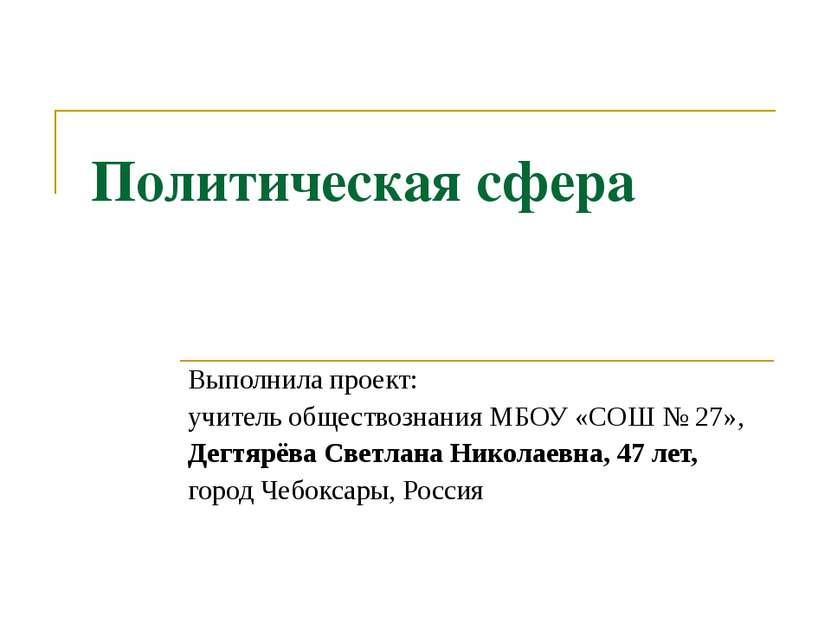 Политическая сфера Выполнила проект: учитель обществознания МБОУ «СОШ № 27», ...