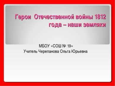 Герои Отечественной войны 1812 года – наши земляки МБОУ «СОШ № 19» Учитель Че...