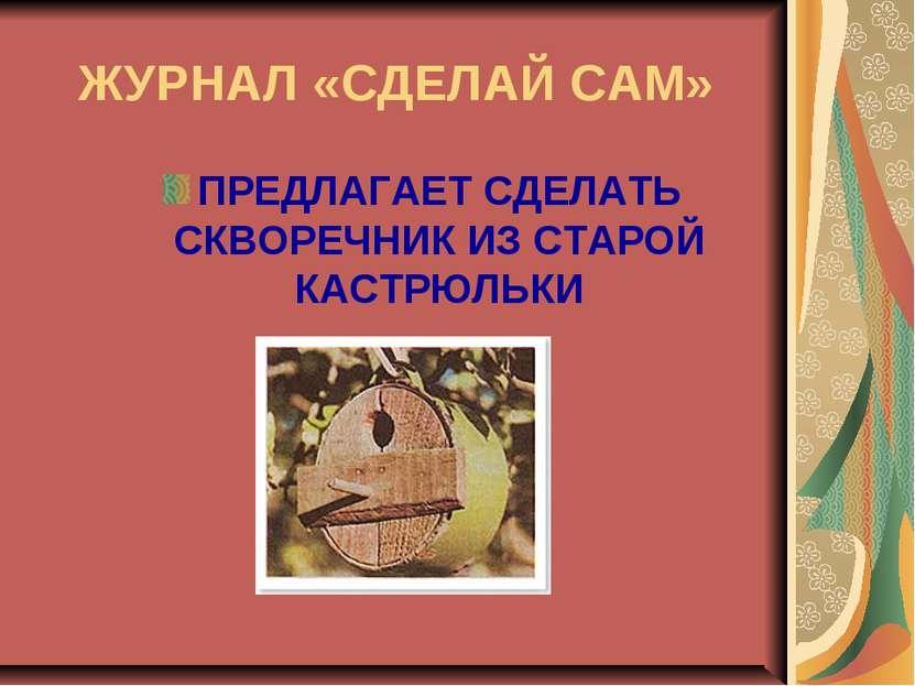 ЖУРНАЛ «СДЕЛАЙ САМ» ПРЕДЛАГАЕТ СДЕЛАТЬ СКВОРЕЧНИК ИЗ СТАРОЙ КАСТРЮЛЬКИ