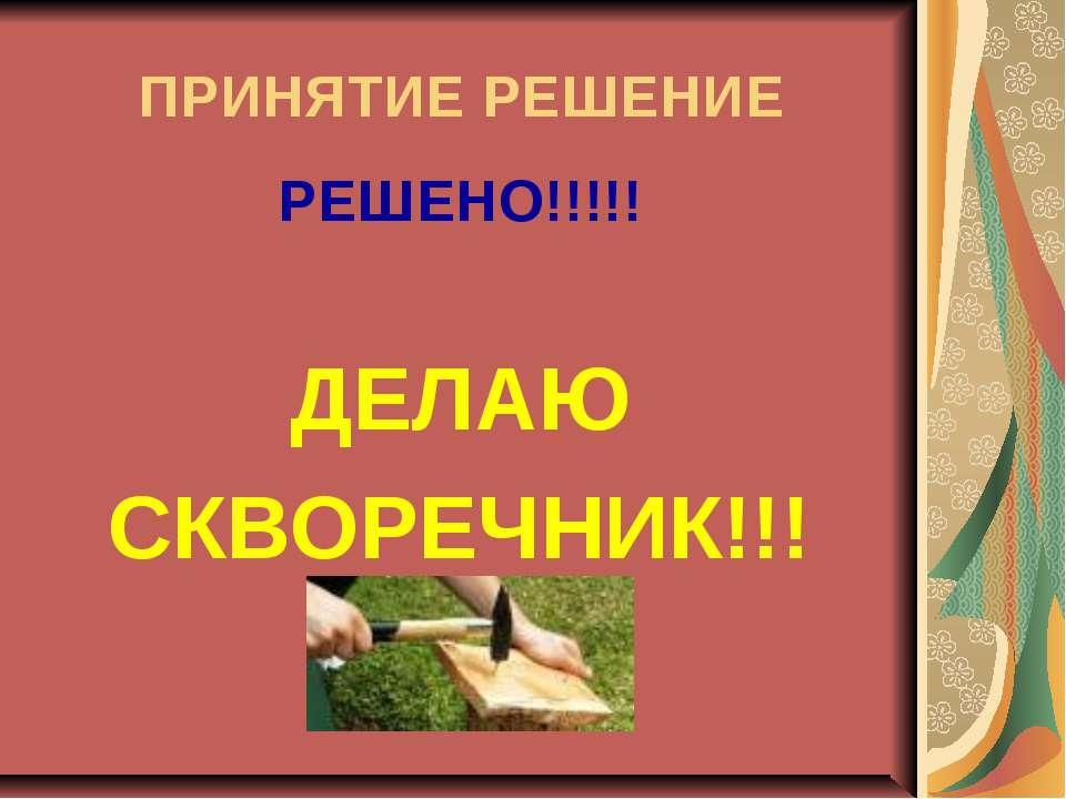 ПРИНЯТИЕ РЕШЕНИЕ РЕШЕНО!!!!! ДЕЛАЮ СКВОРЕЧНИК!!!