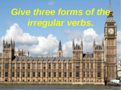 Give three forms of the irregular verbs.