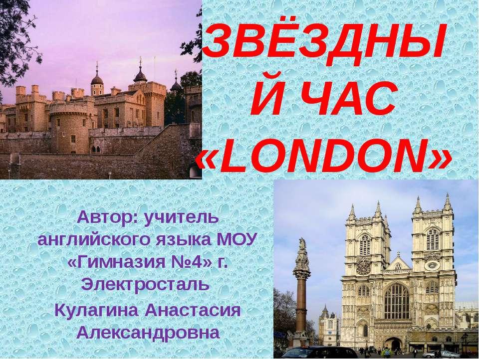 ЗВЁЗДНЫЙ ЧАС «LONDON» Автор: учитель английского языка МОУ «Гимназия №4» г. Э...