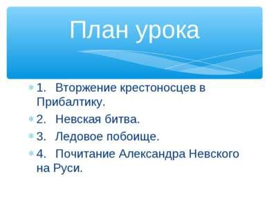 1. Вторжение крестоносцев в Прибалтику. 2. Невская битва. 3. Ледовое побоище....