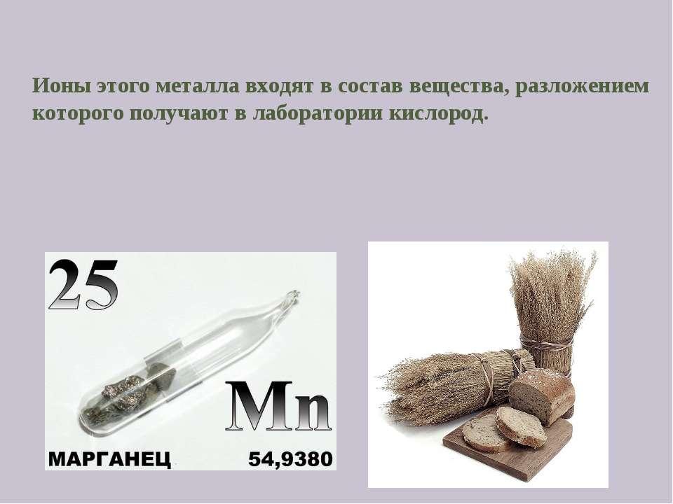 Ионы этого металла входят в состав вещества, разложением которого получают в ...