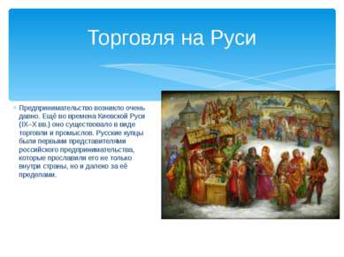 Торговля на Руси Предпринимательство возникло очень давно. Ещё во времена Кие...