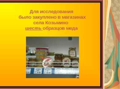 Для исследования было закуплено в магазинах села Козьмино шесть образцов меда