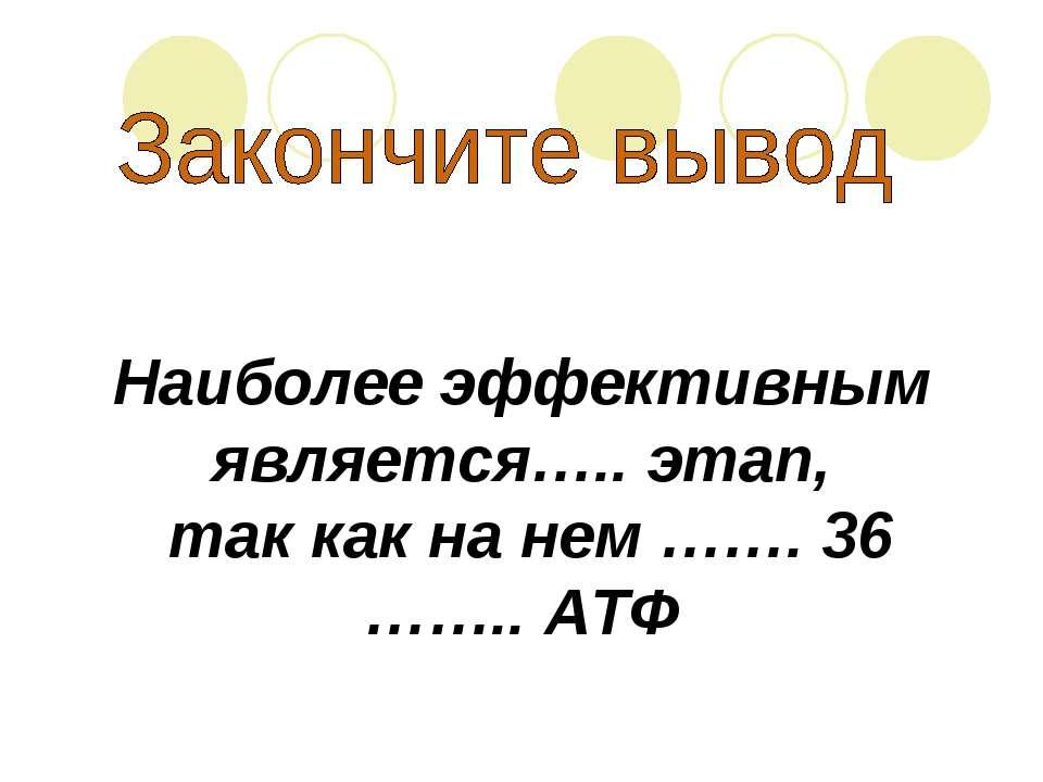 Наиболее эффективным является….. этап, так как на нем ……. 36 …….. АТФ