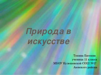 Природа в искусстве Тепина Евгения ученица 11 класса МБОУ Кулешовской СОШ №17...
