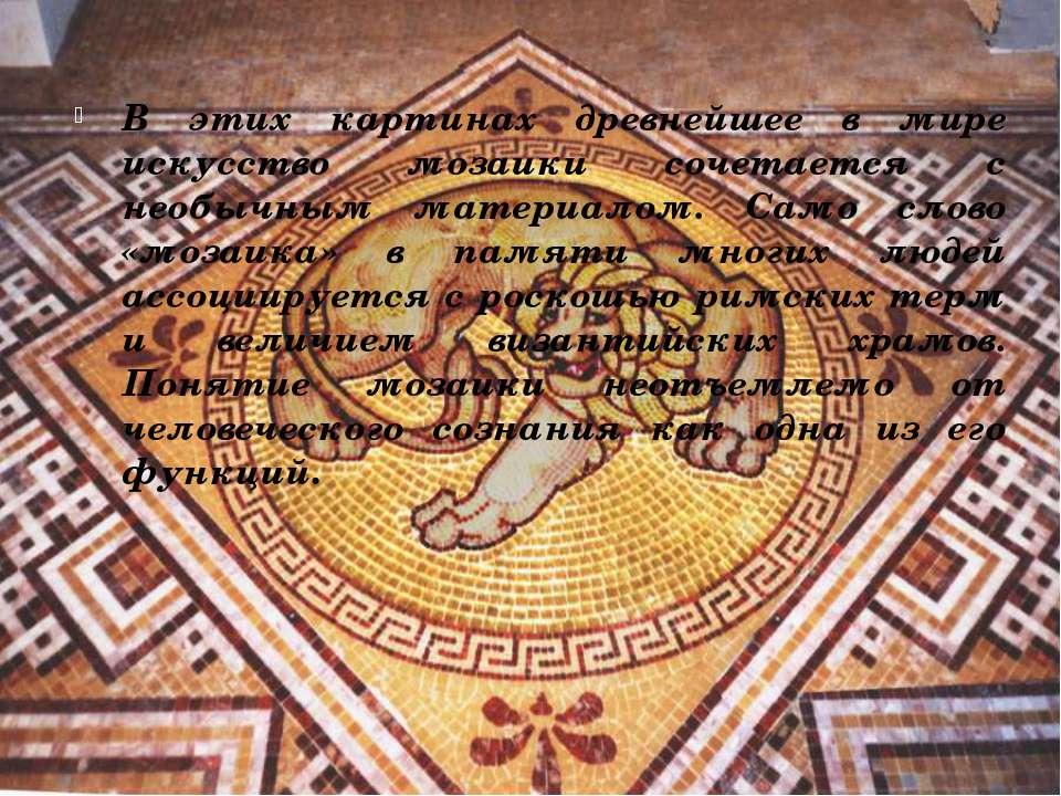В этих картинах древнейшее в мире искусство мозаики сочетается с необычным ма...