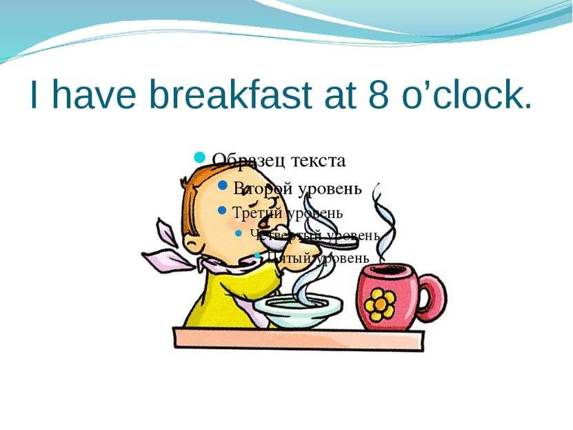 I have breakfast at 8 o'clock.
