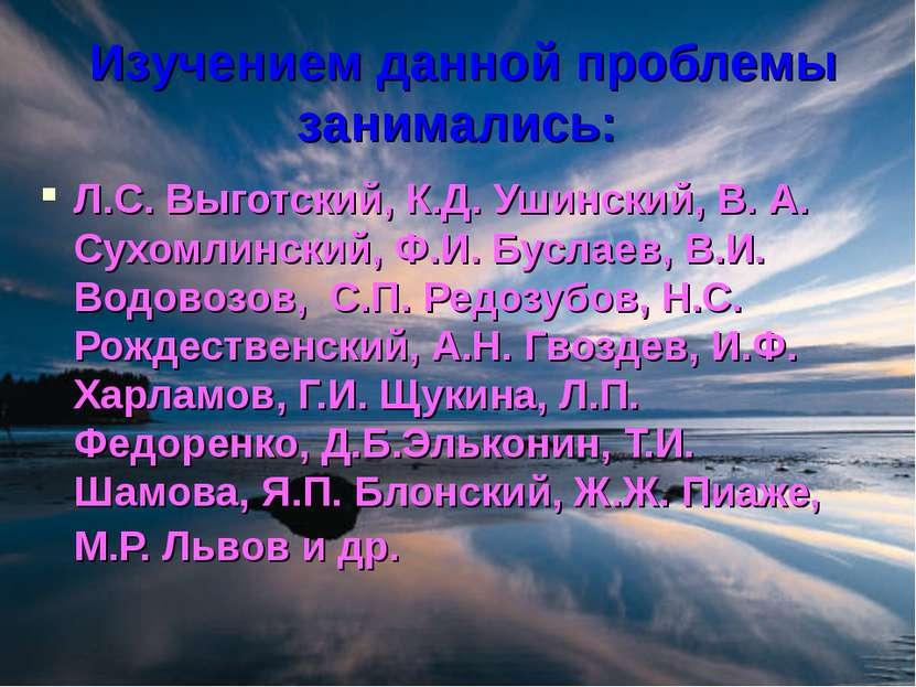 Изучением данной проблемы занимались: Л.С. Выготский, К.Д. Ушинский, В. А. Су...