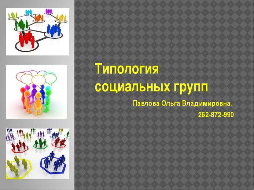 Типология социальных групп Павлова Ольга Владимировна. 262-872-990