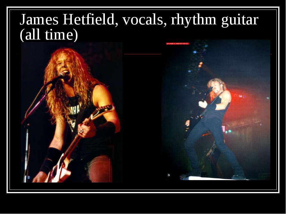 James Hetfield, vocals, rhythm guitar (all time)