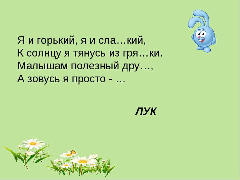 Я и горький, я и сла…кий, К солнцу я тянусь из гря…ки. Малышам полезный дру…,...
