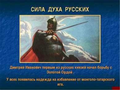 СИЛА ДУХА РУССКИХ Дмитрий Иванович первым из русских князей начал борьбу с Зо...