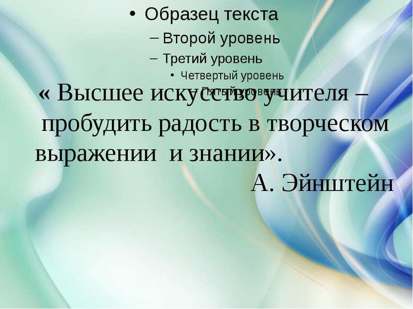 « Высшее искусство учителя – пробудить радость в творческом выражении и знани...
