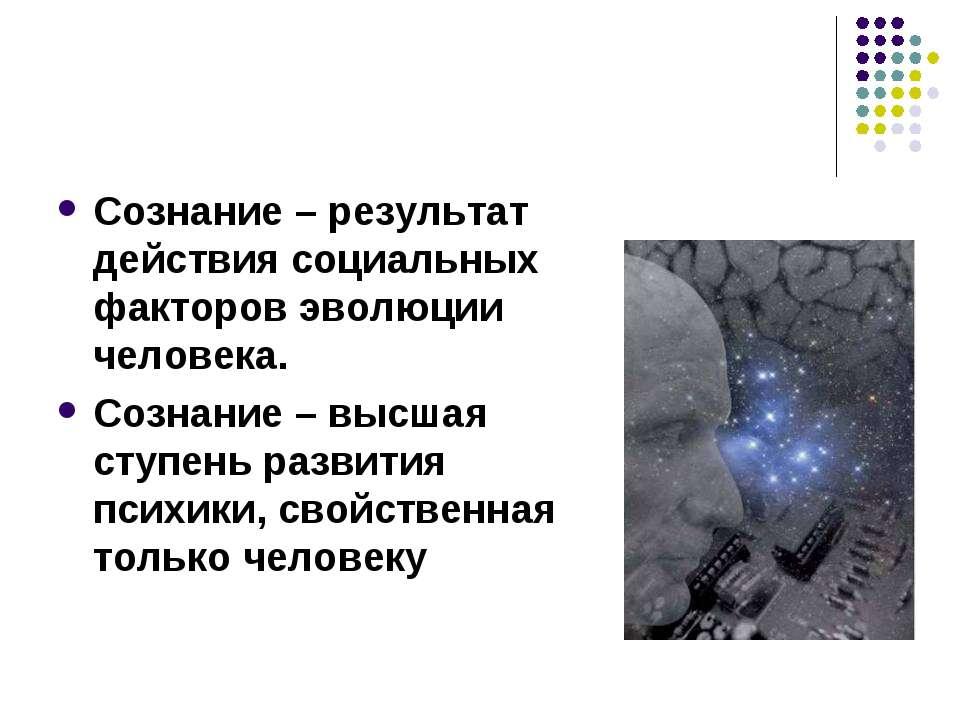 Сознание – результат действия социальных факторов эволюции человека. Сознание...