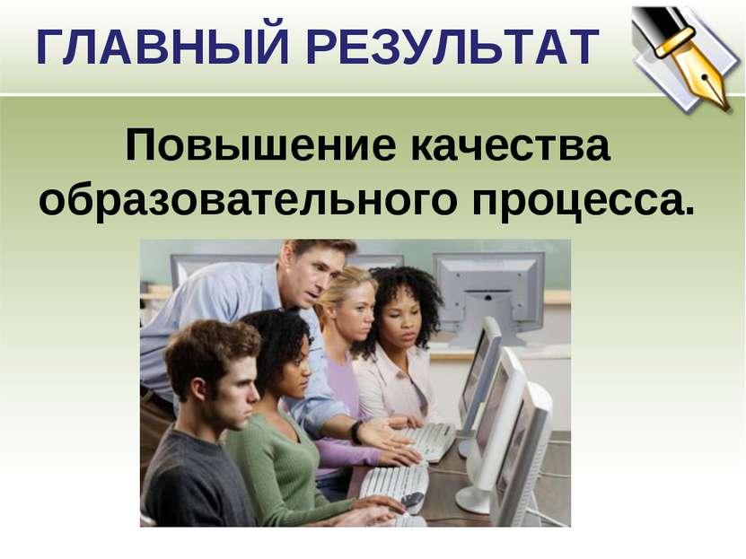 ГЛАВНЫЙ РЕЗУЛЬТАТ Повышение качества образовательного процесса.