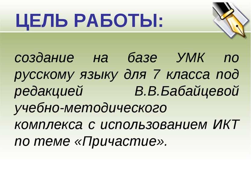 ЦЕЛЬ РАБОТЫ: создание на базе УМК по русскому языку для 7 класса под редакцие...