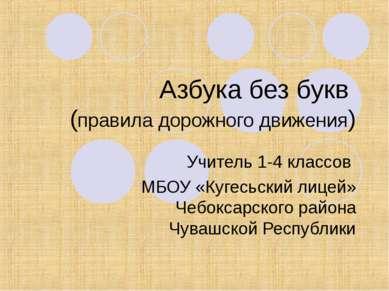 Азбука без букв (правила дорожного движения) Учитель 1-4 классов МБОУ «Кугесь...
