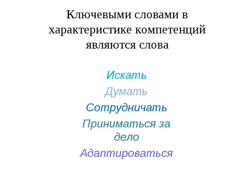 Ключевыми словами в характеристике компетенций являются слова Искать Думать С...