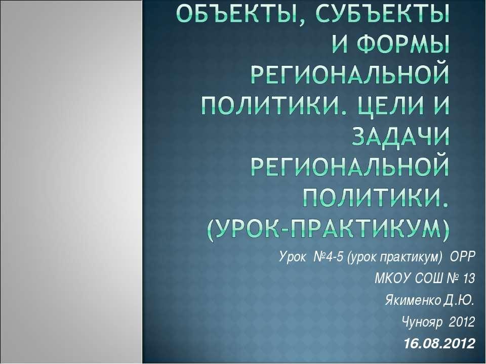 Урок №4-5 (урок практикум) ОРР МКОУ СОШ № 13 Якименко Д.Ю. Чунояр 2012 16.08....