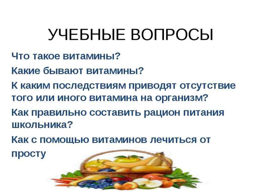 УЧЕБНЫЕ ВОПРОСЫ Что такое витамины? Какие бывают витамины? К каким последстви...