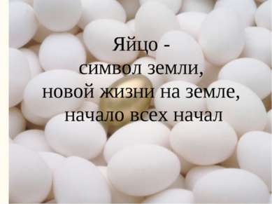 Яйцо - символ земли, новой жизни на земле, начало всех начал