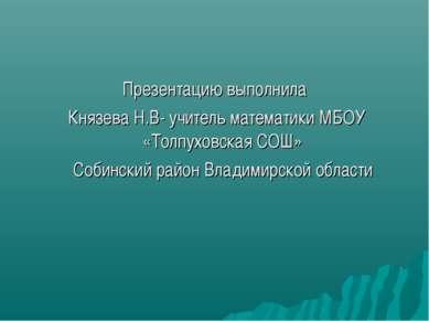 Презентацию выполнила Князева Н.В- учитель математики МБОУ «Толпуховская СОШ»...