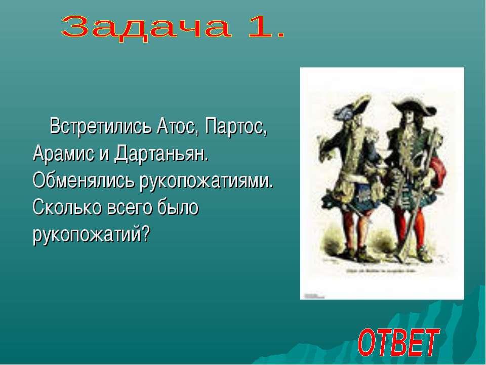 Встретились Атос, Партос, Арамис и Дартаньян. Обменялись рукопожатиями. Сколь...