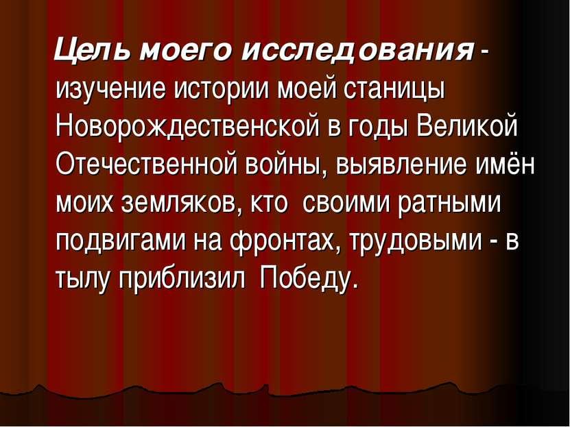 Цель моего исследования - изучение истории моей станицы Новорождественской в ...