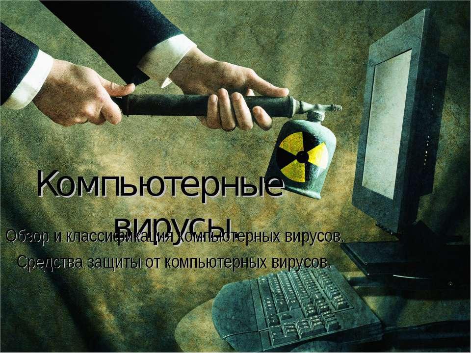 Компьютерные вирусы. Обзор и классификация компьютерных вирусов. Средства защ...