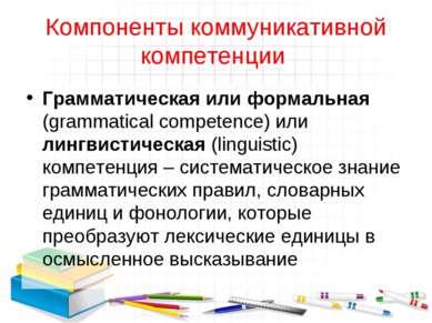Компоненты коммуникативной компетенции Грамматическая или формальная (grammat...