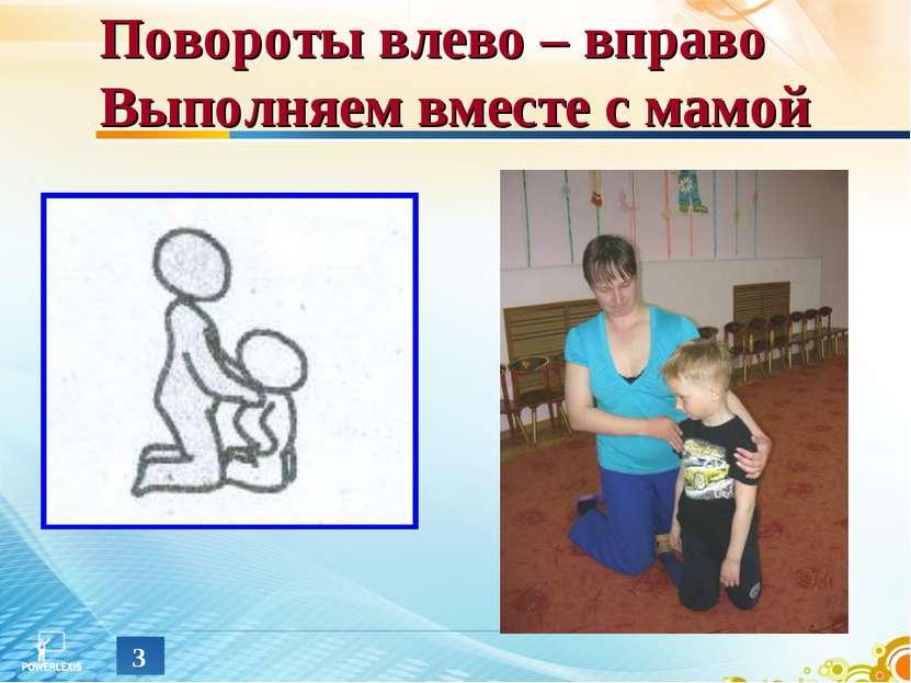 * Повороты влево – вправо Выполняем вместе с мамой