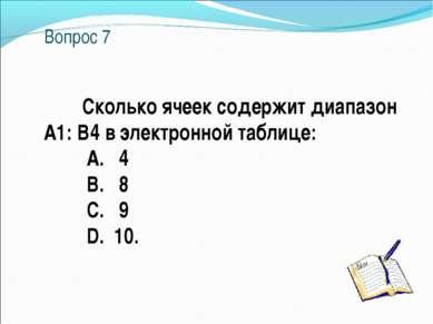 Вопрос 7 Сколько ячеек содержит диапазон А1: В4 в электронной таблице: A. 4 B...