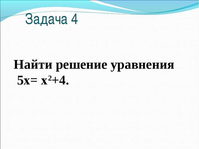 Задача 4 Найти решение уравнения 5х= х2+4.