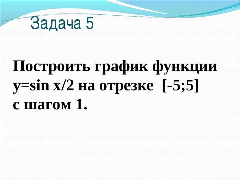 Задача 5 Построить график функции y=sin x/2 на отрезке [-5;5] c шагом 1.