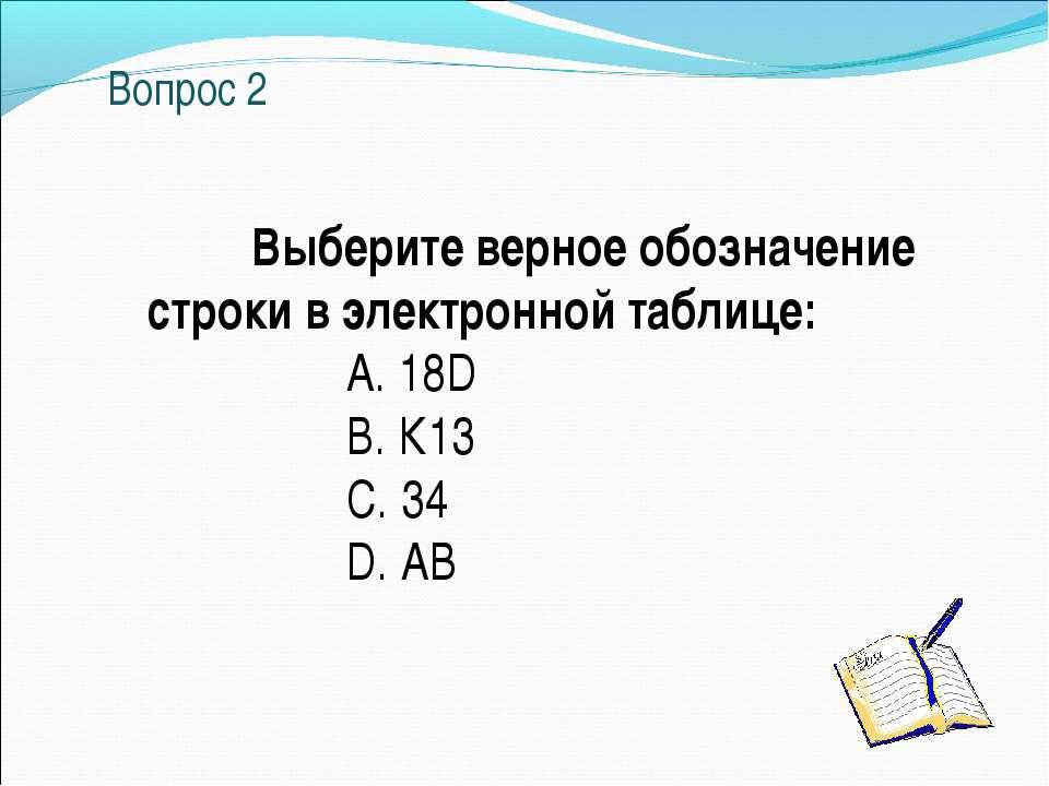 Вопрос 2 Выберите верное обозначение строки в электронной таблице: A. 18D B. ...