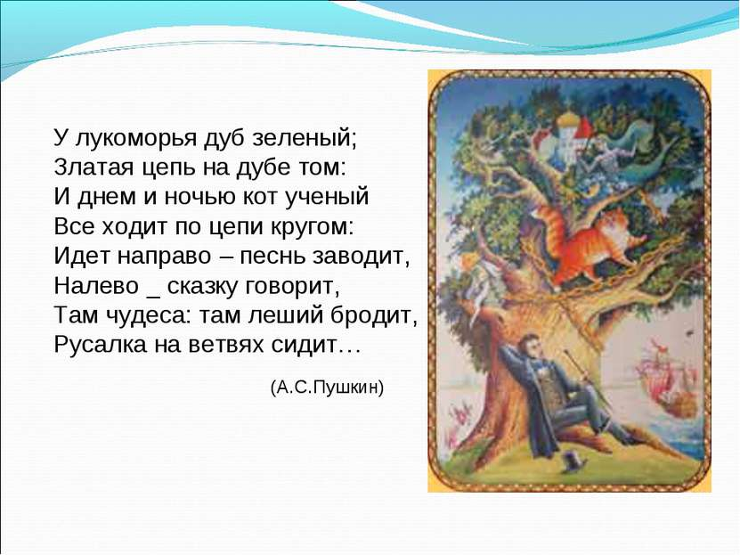 У лукоморья дуб зеленый; Златая цепь на дубе том: И днем и ночью кот ученый В...