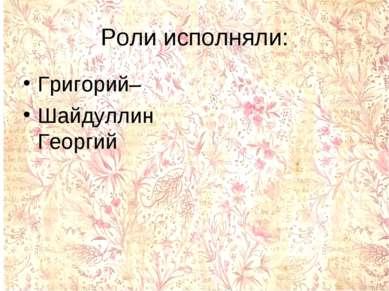 Роли исполняли: Григорий– Шайдуллин Георгий