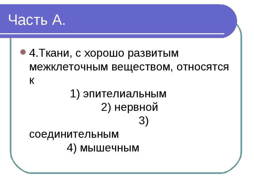 Часть А. 4.Ткани, с хорошо развитым межклеточным веществом, относятся к 1) эп...