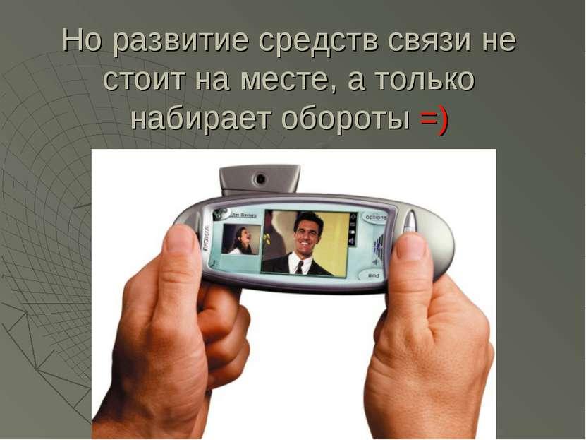 Но развитие средств связи не стоит на месте, а только набирает обороты =)